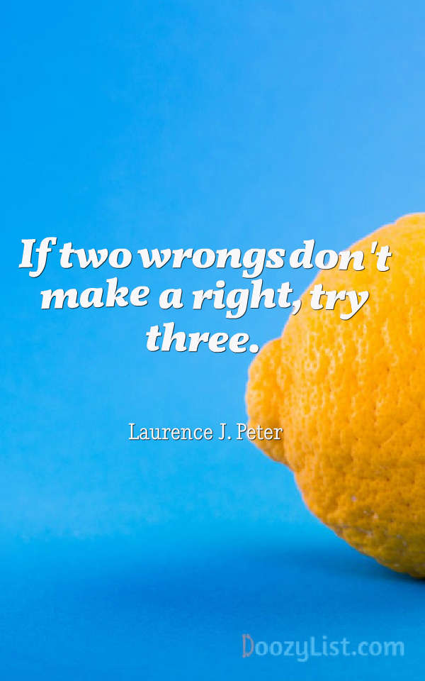 If two wrongs don't make a right, try three. Laurence J. Peter