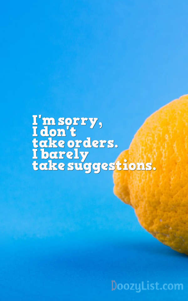 I'm sorry, I don't take orders. I barely take suggestions.