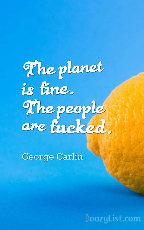 The planet is fine. The people are fucked. George Carlin