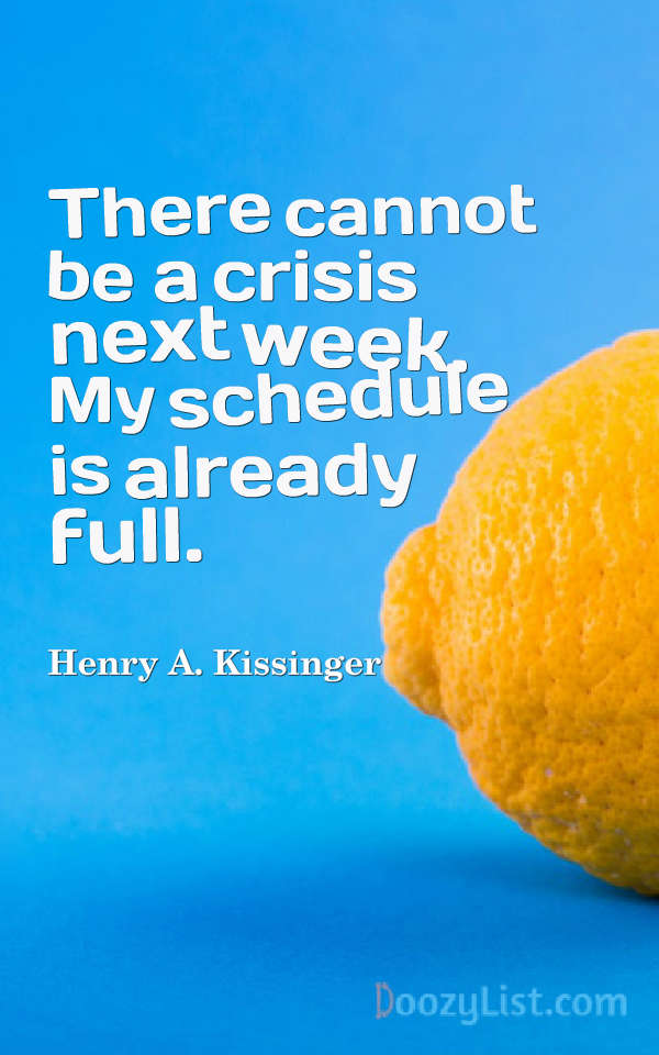 There cannot be a crisis next week. My schedule is already full. Henry A. Kissinger