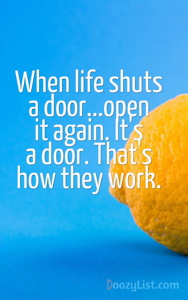 When life shuts a door...open it again. It's a door. That's how they work.