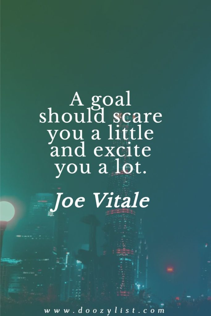 A goal should scare you a little and excite you a lot. Joe Vitale
