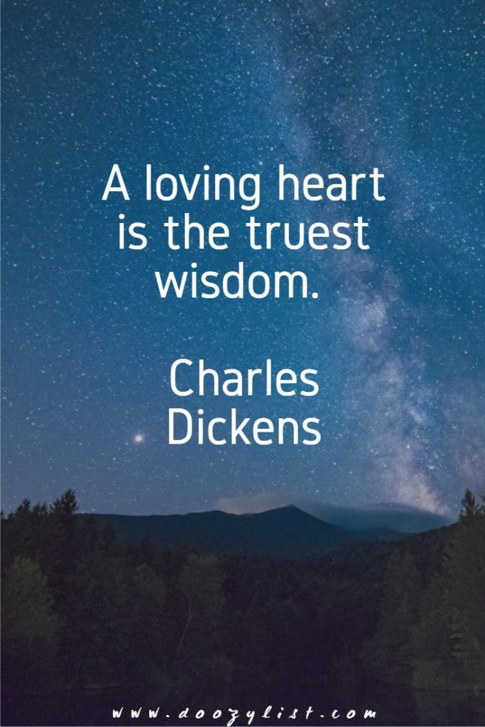 A loving heart is the truest wisdom. Charles Dickens