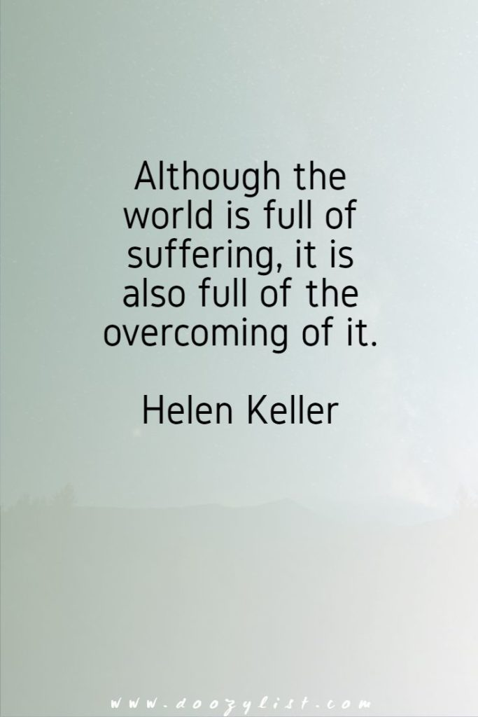Although the world is full of suffering, it is also full of the overcoming of it. Helen Keller