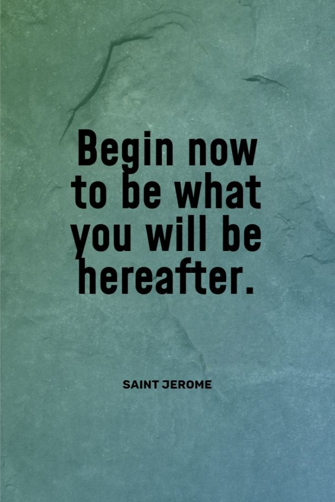 Begin now to be what you will be hereafter. Saint Jerome