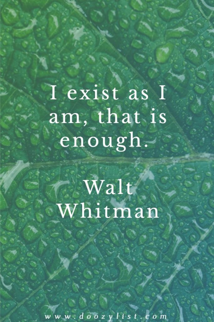 I exist as I am, that is enough. Walt Whitman