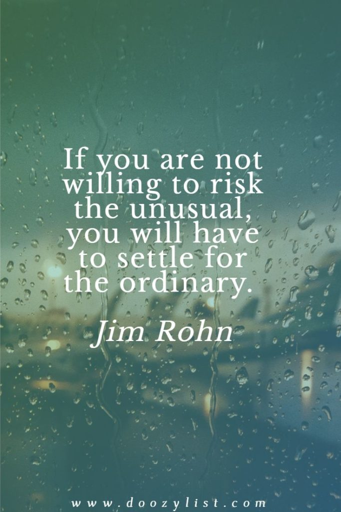 If you are not willing to risk the unusual, you will have to settle for the ordinary. Jim Rohn