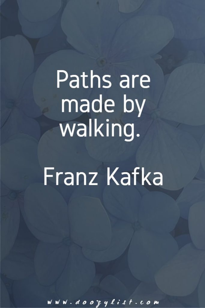 Paths are made by walking. Franz Kafka