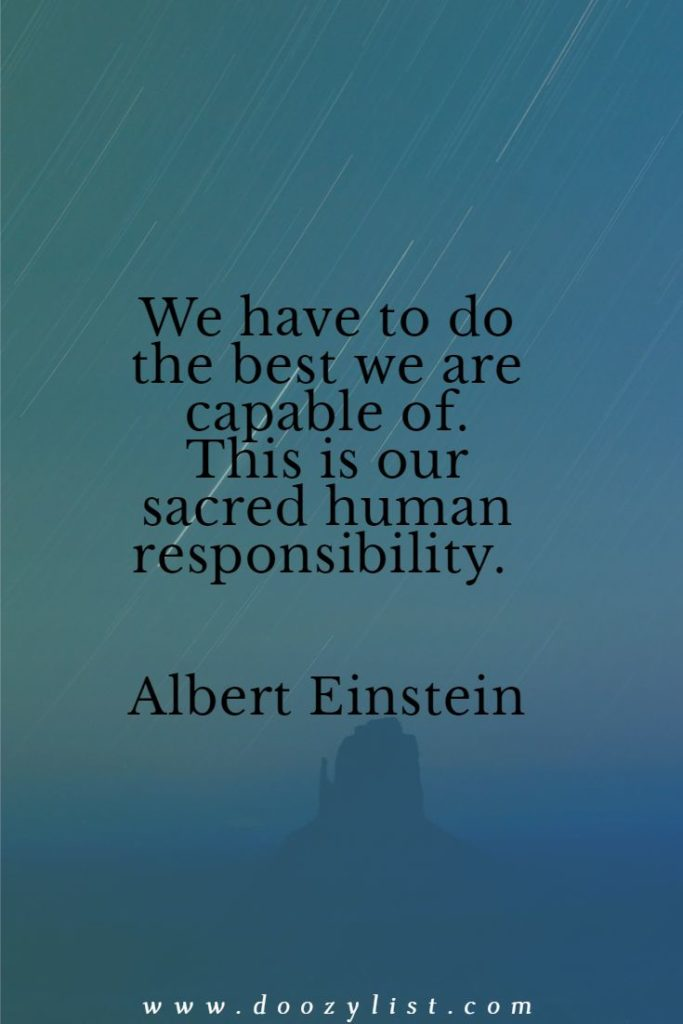 We have to do the best we are capable of. This is our sacred human responsibility. Albert Einstein