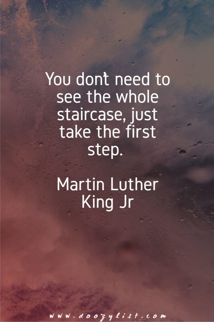 You don't need to see the whole staircase, just take the first step. Martin Luther King Jr